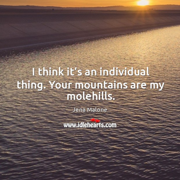 I think it's an individual thing. Your mountains are my molehills. Jena Malone Picture Quote