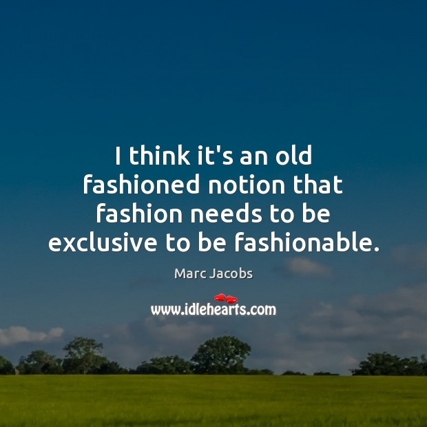 I think it's an old fashioned notion that fashion needs to be exclusive to be fashionable. Marc Jacobs Picture Quote