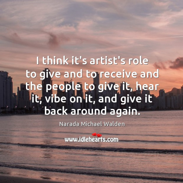 I think it's artist's role to give and to receive and the Narada Michael Walden Picture Quote