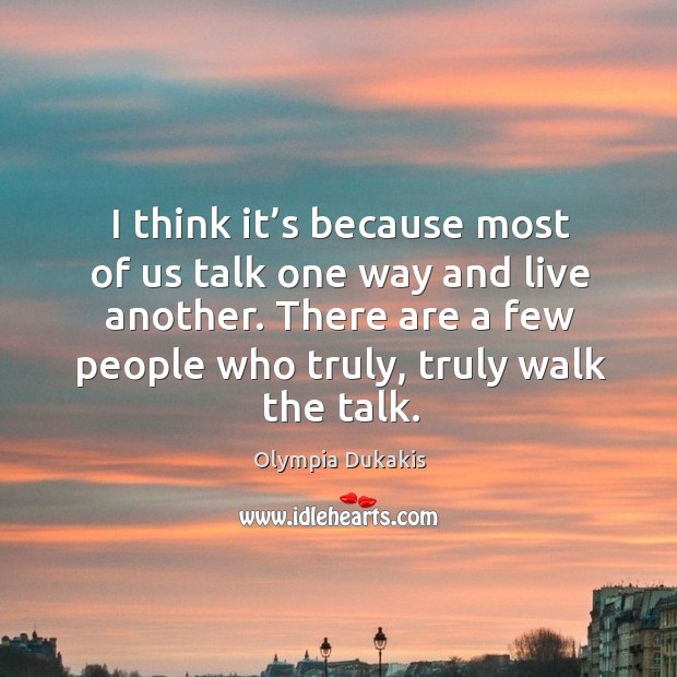 I think it's because most of us talk one way and live another. There are a few people who truly, truly walk the talk. Image