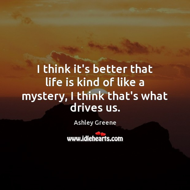 I think it's better that life is kind of like a mystery, I think that's what drives us. Ashley Greene Picture Quote