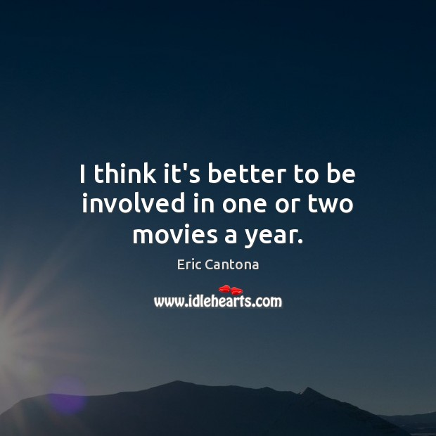I think it's better to be involved in one or two movies a year. Eric Cantona Picture Quote
