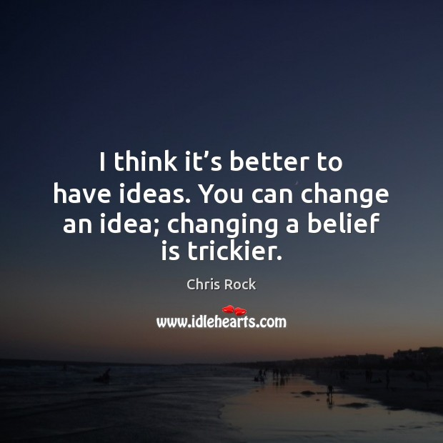 I think it's better to have ideas. You can change an Image