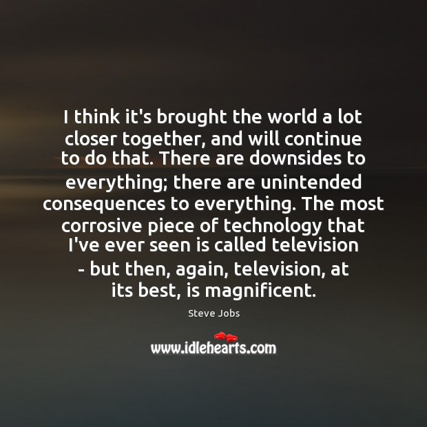 I think it's brought the world a lot closer together, and will Steve Jobs Picture Quote