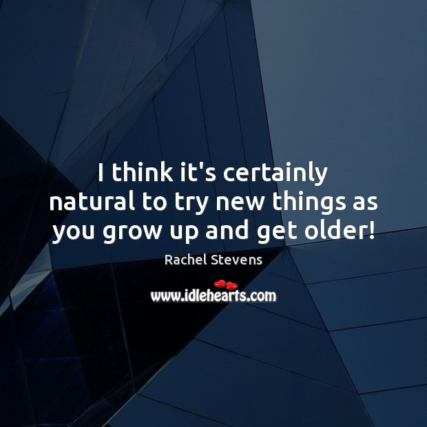 I think it's certainly natural to try new things as you grow up and get older! Rachel Stevens Picture Quote