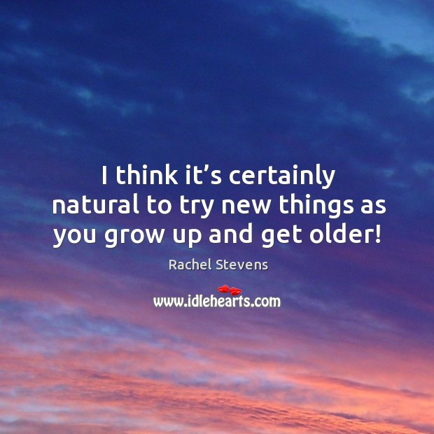 I think it's certainly natural to try new things as you grow up and get older! Image