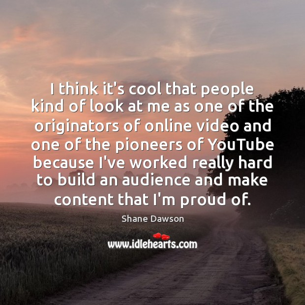 I think it's cool that people kind of look at me as Shane Dawson Picture Quote