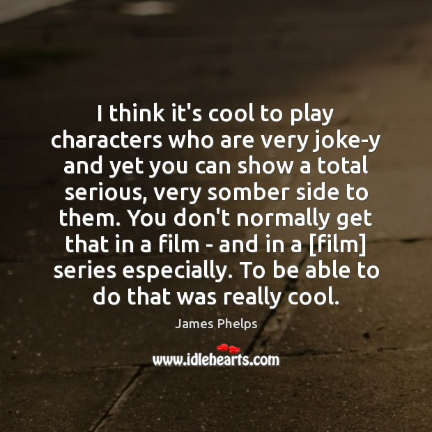 I think it's cool to play characters who are very joke-y and Image