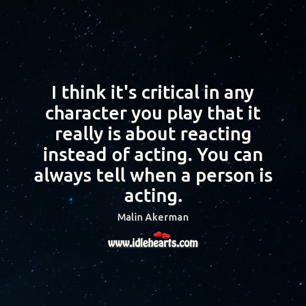 I think it's critical in any character you play that it really Malin Akerman Picture Quote