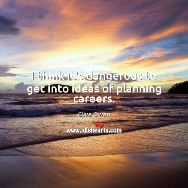 I think it's dangerous to get into ideas of planning careers. Clive Owen Picture Quote