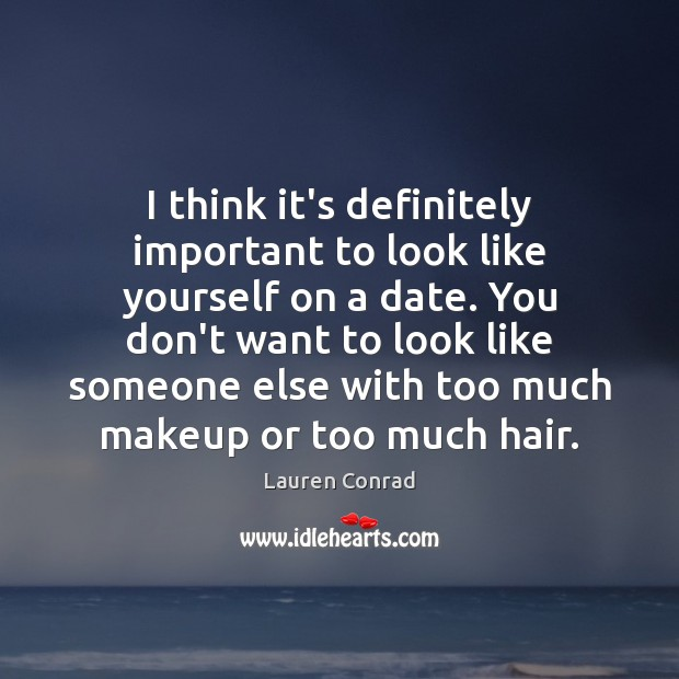 I think it's definitely important to look like yourself on a date. Lauren Conrad Picture Quote