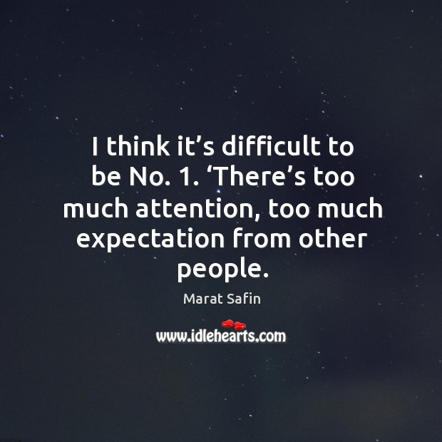 I think it's difficult to be no. 1. 'there's too much attention, too much expectation from other people. Image