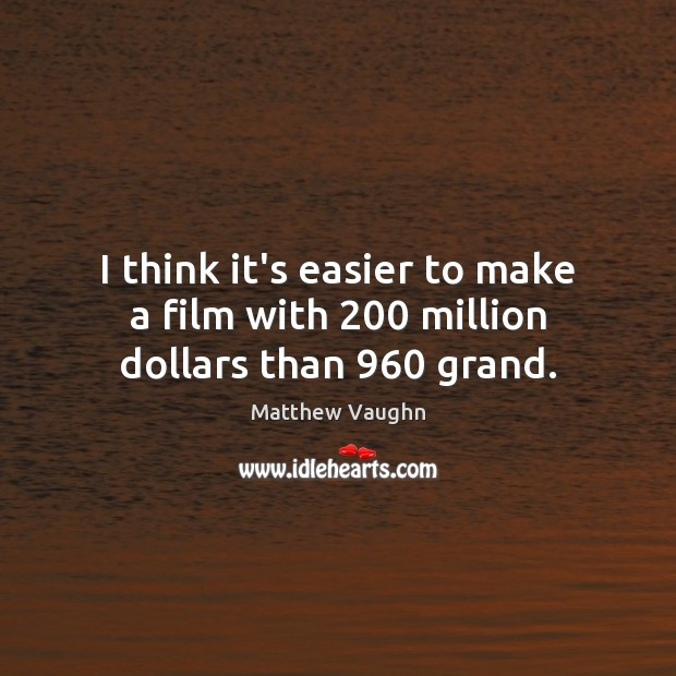 I think it's easier to make a film with 200 million dollars than 960 grand. Matthew Vaughn Picture Quote