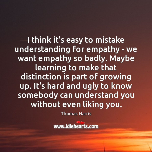 I think it's easy to mistake understanding for empathy – we want Thomas Harris Picture Quote
