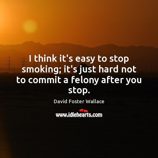 I think it's easy to stop smoking; it's just hard not to commit a felony after you stop. David Foster Wallace Picture Quote