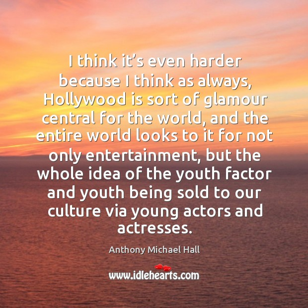 I think it's even harder because I think as always, hollywood is sort of glamour central Anthony Michael Hall Picture Quote