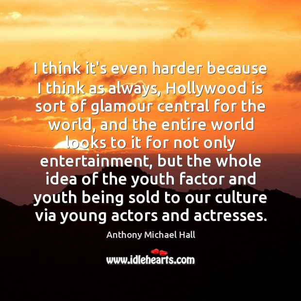 I think it's even harder because I think as always, Hollywood is Anthony Michael Hall Picture Quote