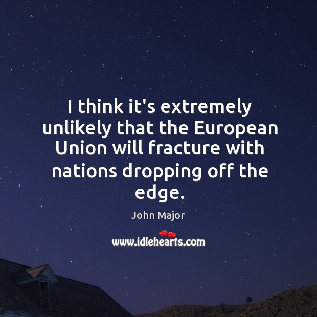 I think it's extremely unlikely that the European Union will fracture with John Major Picture Quote