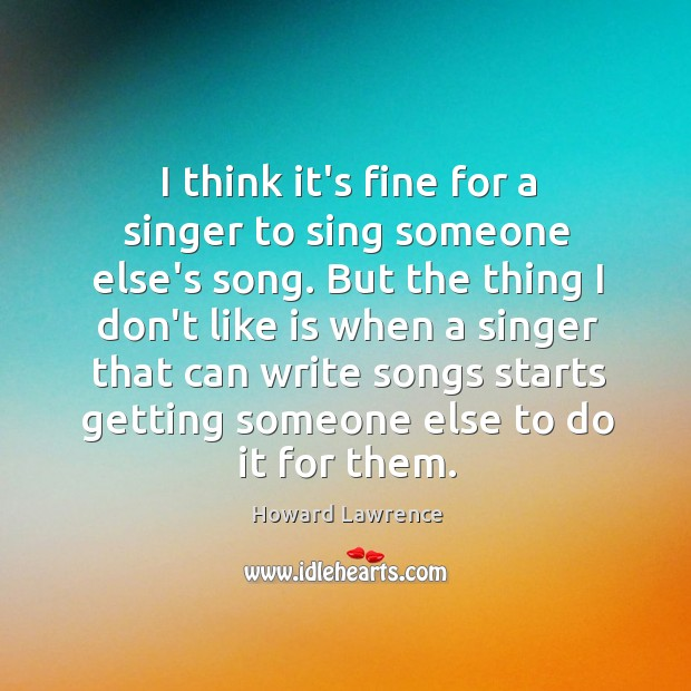 I think it's fine for a singer to sing someone else's song. Image