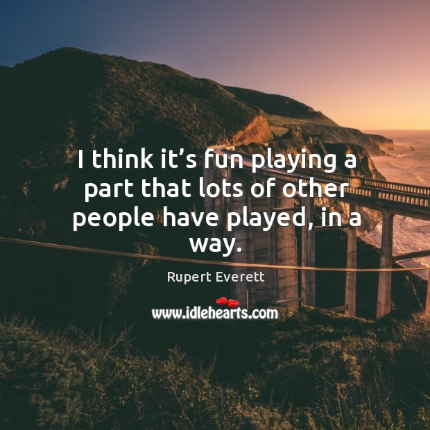 Image, I think it's fun playing a part that lots of other people have played, in a way.