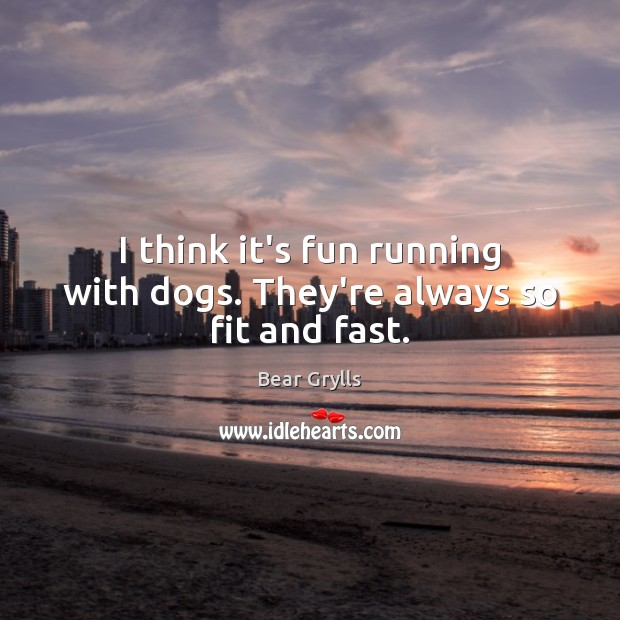 I think it's fun running with dogs. They're always so fit and fast. Bear Grylls Picture Quote