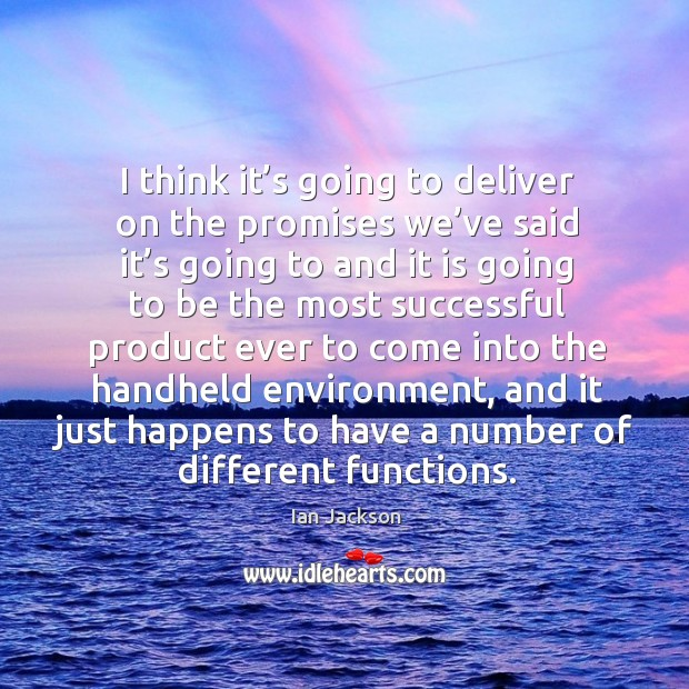 I think it's going to deliver on the promises we've said it's going Ian Jackson Picture Quote