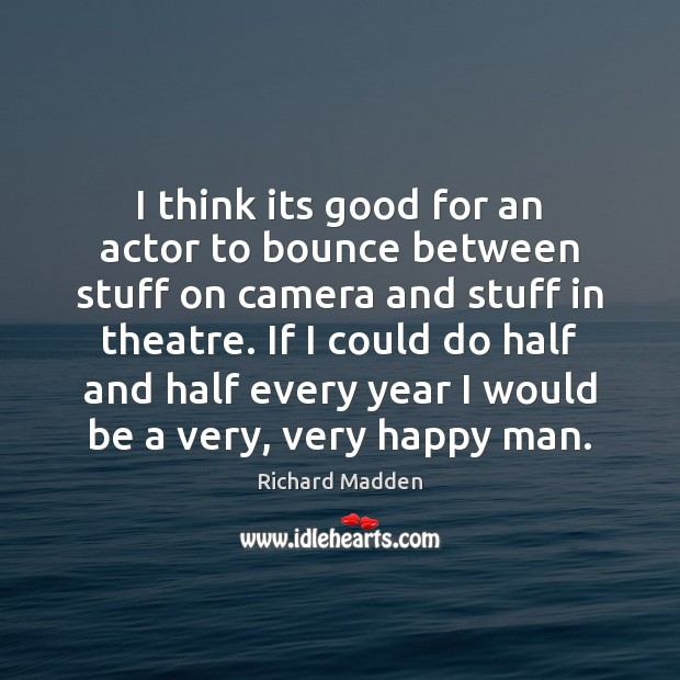 Richard Madden Picture Quote image saying: I think its good for an actor to bounce between stuff on