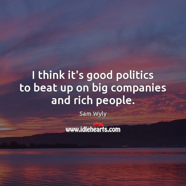 I think it's good politics to beat up on big companies and rich people. Image