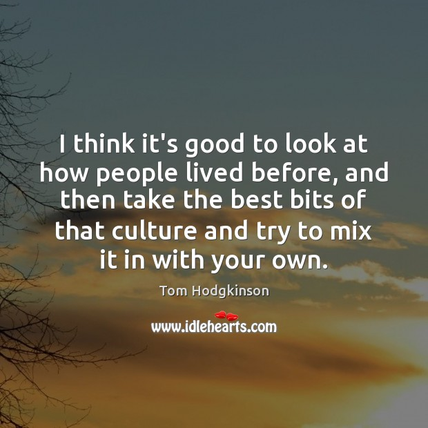 I think it's good to look at how people lived before, and Tom Hodgkinson Picture Quote