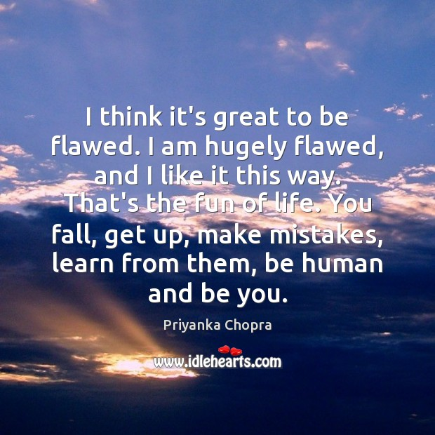 I think it's great to be flawed. I am hugely flawed, and Be You Quotes Image