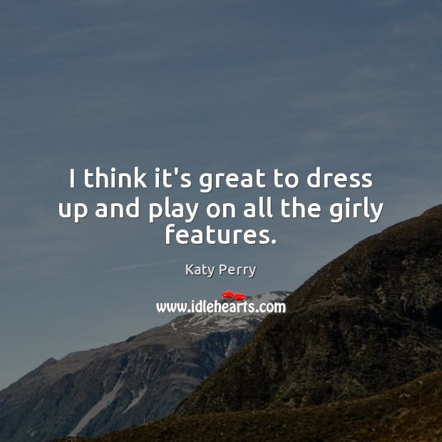 I think it's great to dress up and play on all the girly features. Katy Perry Picture Quote