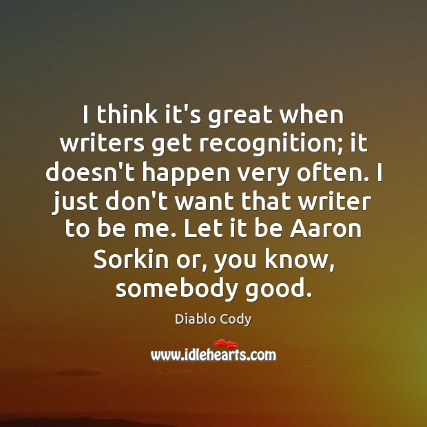 I think it's great when writers get recognition; it doesn't happen very Image