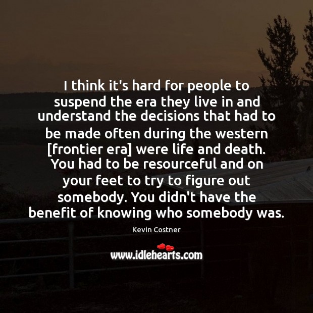I think it's hard for people to suspend the era they live Kevin Costner Picture Quote
