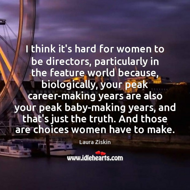 I think it's hard for women to be directors, particularly in the Image