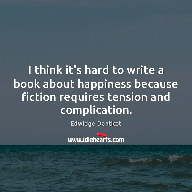 I think it's hard to write a book about happiness because fiction Edwidge Danticat Picture Quote