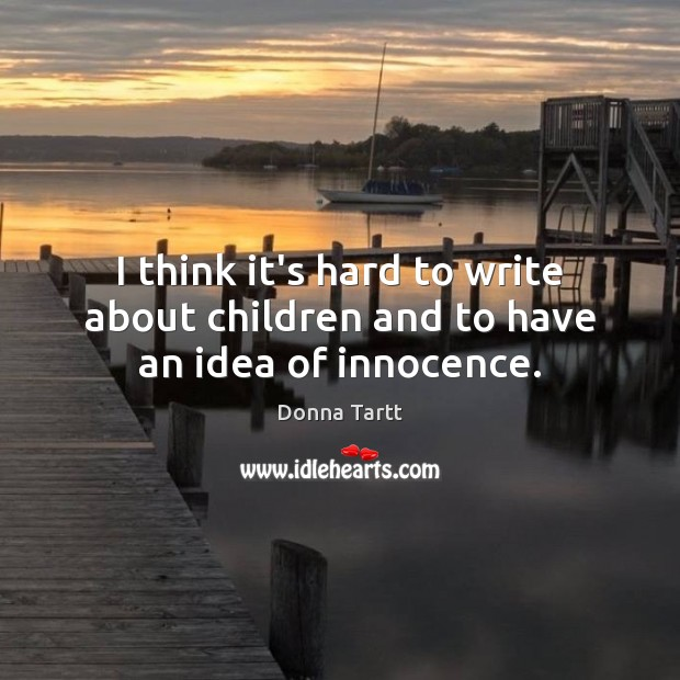 I think it's hard to write about children and to have an idea of innocence. Donna Tartt Picture Quote