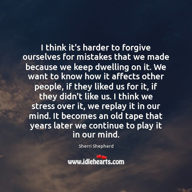 I think it's harder to forgive ourselves for mistakes that we made Image