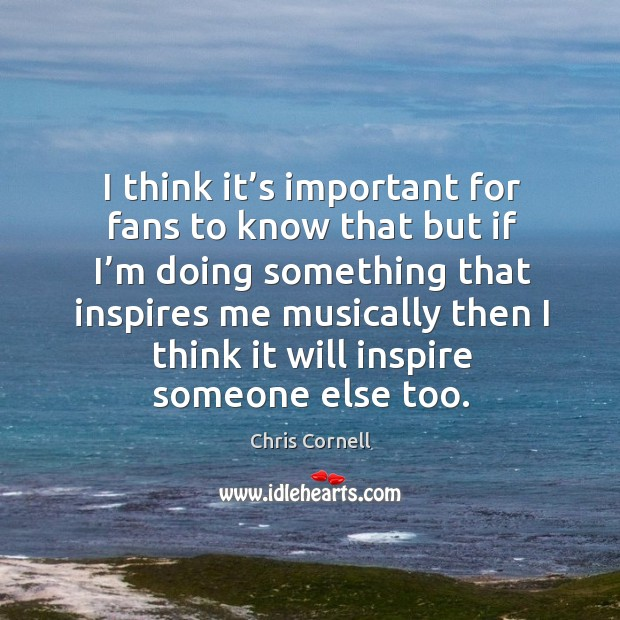 I think it's important for fans to know that but if I'm doing something that inspires Chris Cornell Picture Quote