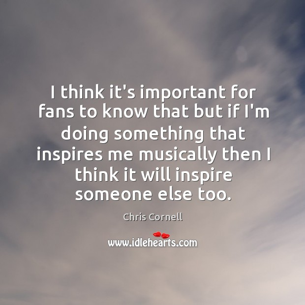 I think it's important for fans to know that but if I'm Chris Cornell Picture Quote