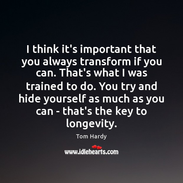 I think it's important that you always transform if you can. That's Tom Hardy Picture Quote