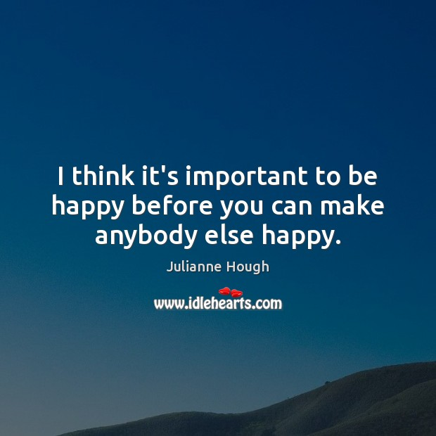 I think it's important to be happy before you can make anybody else happy. Julianne Hough Picture Quote