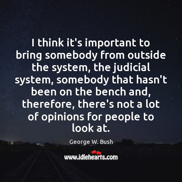 I think it's important to bring somebody from outside the system, the George W. Bush Picture Quote