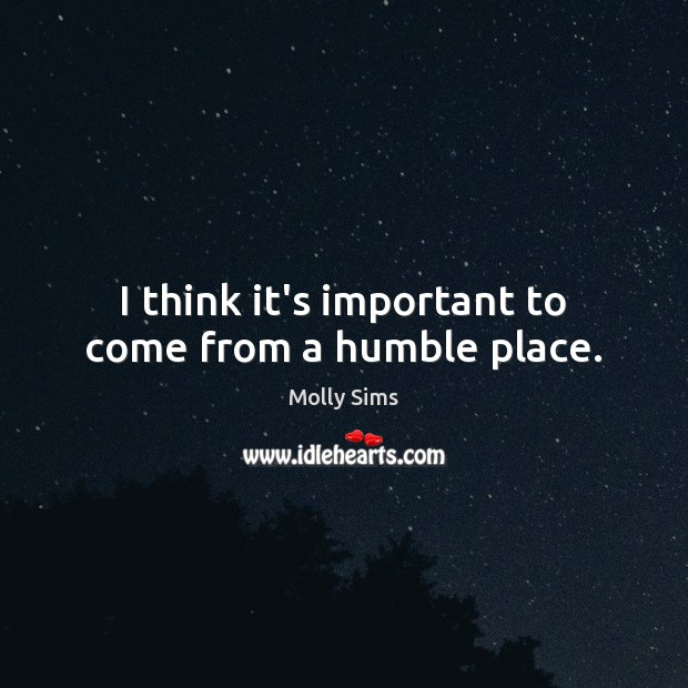 I think it's important to come from a humble place. Image