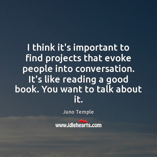 I think it's important to find projects that evoke people into conversation. Image