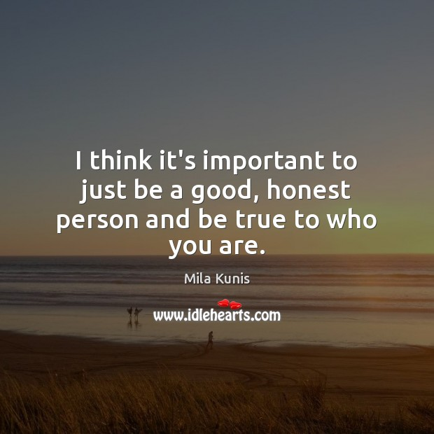Image, I think it's important to just be a good, honest person and be true to who you are.