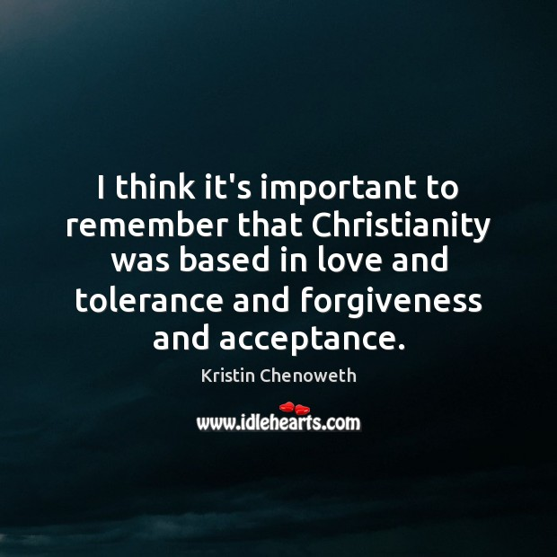I think it's important to remember that Christianity was based in love Kristin Chenoweth Picture Quote
