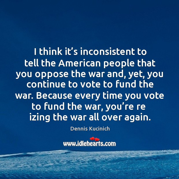 I think it's inconsistent to tell the american people that you oppose the war and, yet Image