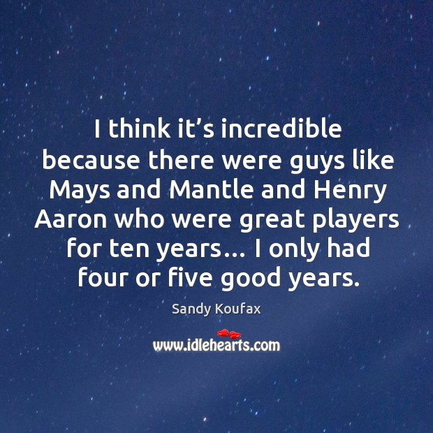 I think it's incredible because there were guys like mays and mantle and henry aaron who were great players for ten years… Sandy Koufax Picture Quote