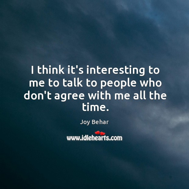 I think it's interesting to me to talk to people who don't agree with me all the time. Joy Behar Picture Quote