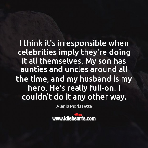 I think it's irresponsible when celebrities imply they're doing it all themselves. Image